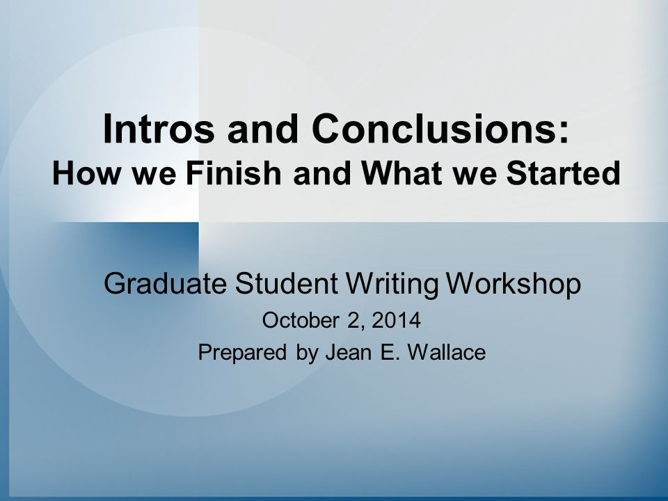 Intros and Conclusions: How we Finish and What we Started Graduate Student Writing Workshop October 2, 2014 Prepared by Jean E. Wallace