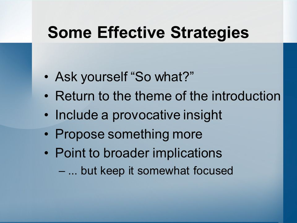 Some Effective Strategies Ask yourself So what Return to the theme of the introduction Include a provocative insight Propose something more Point to broader implications –...