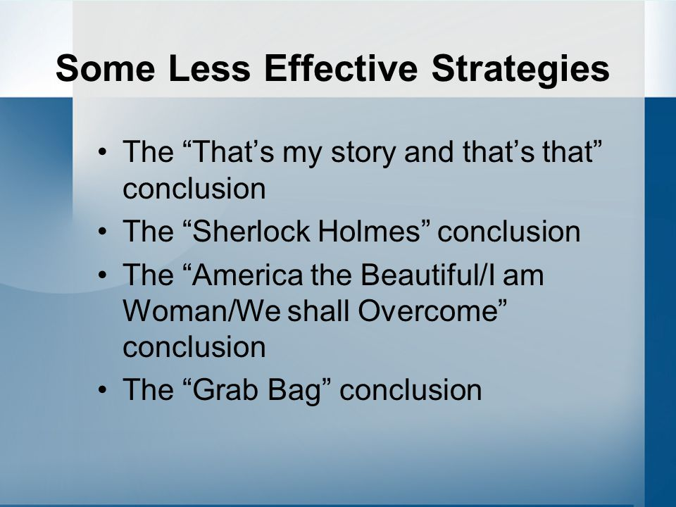 "Some Less Effective Strategies The ""That's my story and that's that"" conclusion The ""Sherlock Holmes"" conclusion The ""America the Beautiful/I am Woman"