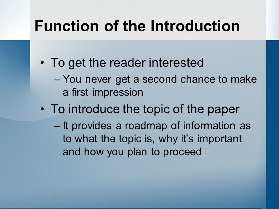 Function of the Introduction To get the reader interested –You never get a second chance to make a first impression To introduce the topic of the pape