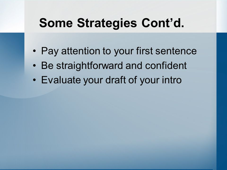 Some Strategies Cont'd. Pay attention to your first sentence Be straightforward and confident Evaluate your draft of your intro