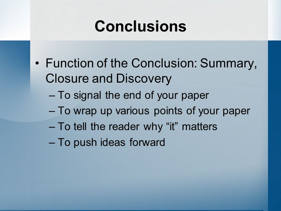 Conclusions Function of the Conclusion: Summary, Closure and Discovery –To signal the end of your paper –To wrap up various points of your paper –To t
