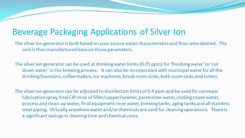 Beverage Packaging Applications of Silver Ion The silver ion generator is built based on your source water characteristics and flow rates desired. The