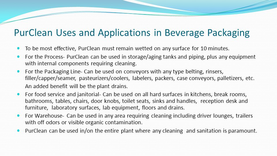 PurClean Uses and Applications in Beverage Packaging To be most effective, PurClean must remain wetted on any surface for 10 minutes. For the Process-
