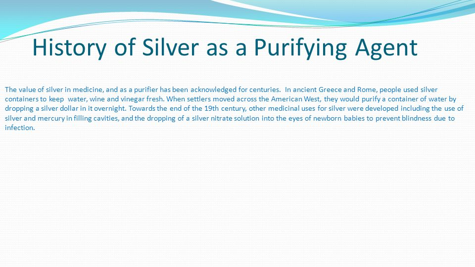 History of Silver as a Purifying Agent The value of silver in medicine, and as a purifier has been acknowledged for centuries.