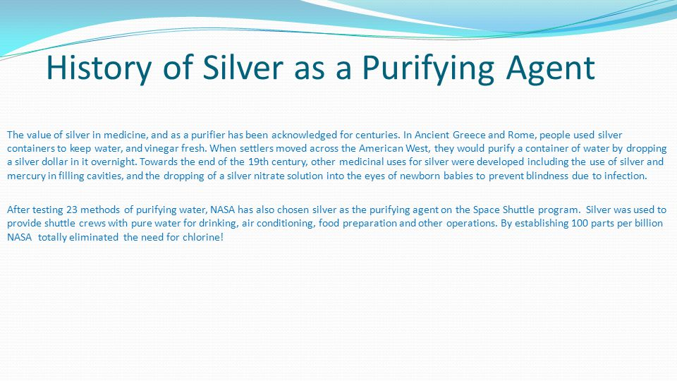 History of Silver as a Purifying Agent After testing 23 methods of purifying water, NASA has also chosen silver as the purifying agent on the Space Shuttle program.