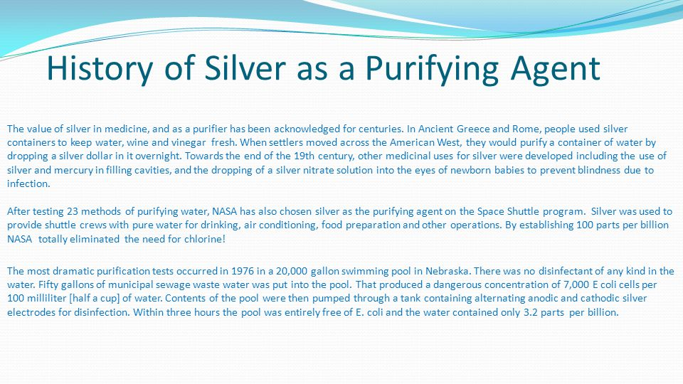 History of Silver as a Purifying Agent The value of silver in medicine, and as a purifier has been acknowledged for centuries. In Ancient Greece and R