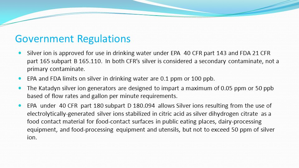 Government Regulations Silver ion is approved for use in drinking water under EPA 40 CFR part 143 and FDA 21 CFR part 165 subpart B 165.110.