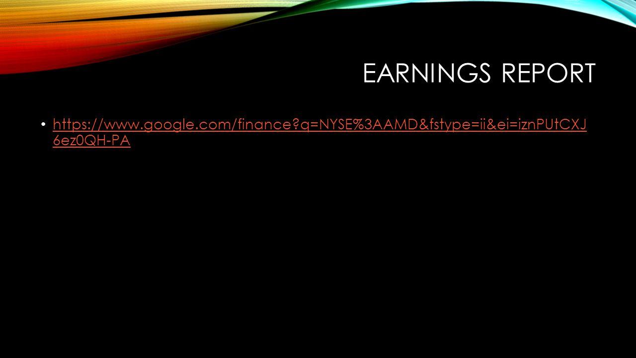 EARNINGS REPORT https://www.google.com/finance?q=NYSE%3AAMD&fstype=ii&ei=iznPUtCXJ 6ez0QH-PA https://www.google.com/finance?q=NYSE%3AAMD&fstype=ii&ei=