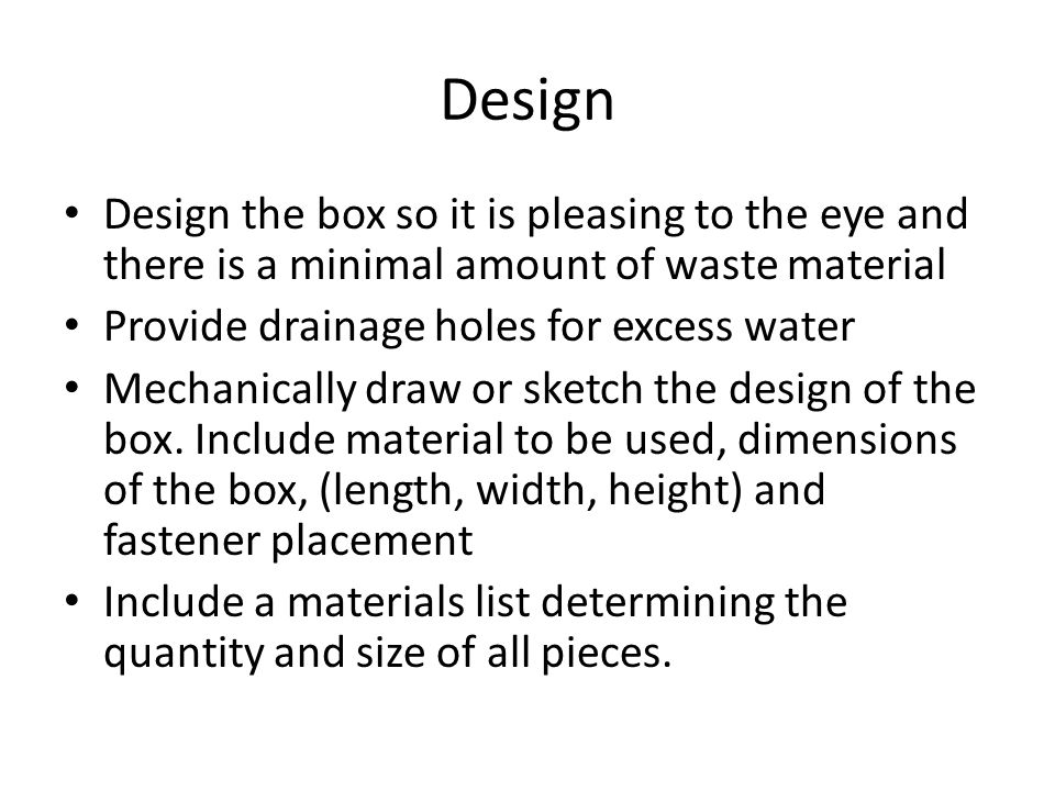Design Design the box so it is pleasing to the eye and there is a minimal amount of waste material Provide drainage holes for excess water Mechanically draw or sketch the design of the box.
