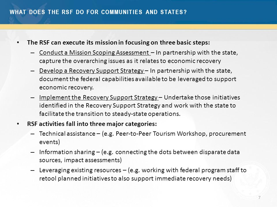7 The RSF can execute its mission in focusing on three basic steps: – Conduct a Mission Scoping Assessment – In partnership with the state, capture the overarching issues as it relates to economic recovery – Develop a Recovery Support Strategy – In partnership with the state, document the federal capabilities available to be leveraged to support economic recovery.