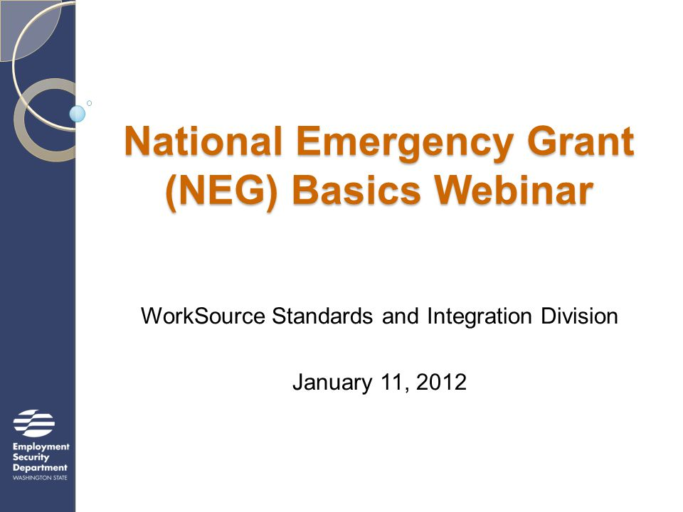 National Emergency Grant (NEG) Basics Webinar WorkSource Standards and Integration Division January 11, 2012
