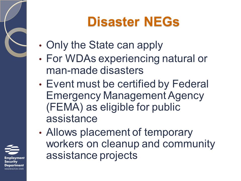 Disaster NEGs Only the State can apply For WDAs experiencing natural or man-made disasters Event must be certified by Federal Emergency Management Age