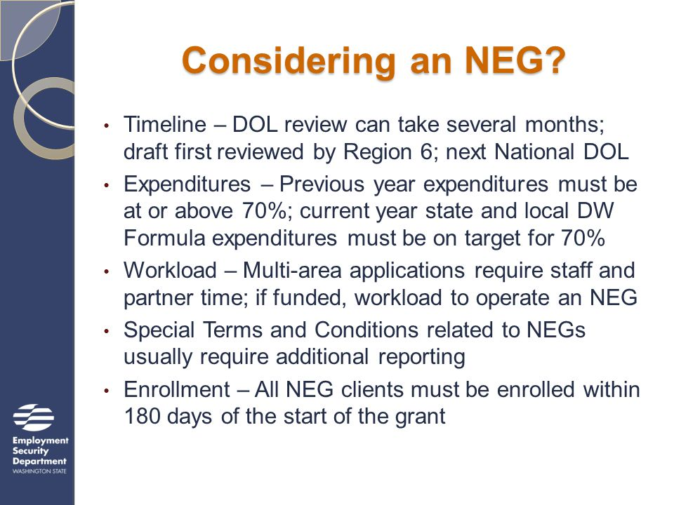 NEG State Policy State reviews all NEG applications before they are sent to DOL for initial review and provides: Statewide expenditure analysis Early intervention and rapid response Grant applications are a team/collaborative effort of state and local partners