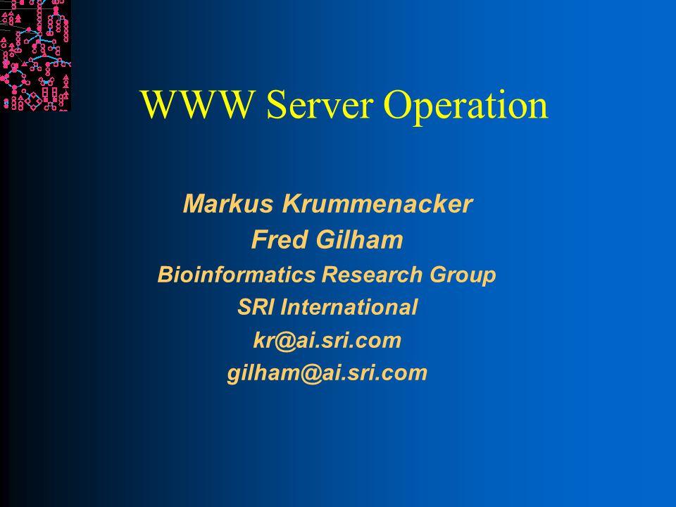 WWW Server Operation Markus Krummenacker Fred Gilham Bioinformatics Research Group SRI International kr@ai.sri.com gilham@ai.sri.com