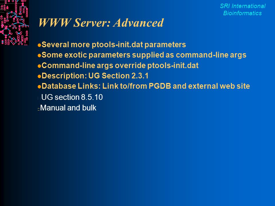 SRI International Bioinformatics WWW Server: Advanced Several more ptools-init.dat parameters Some exotic parameters supplied as command-line args Command-line args override ptools-init.dat Description: UG Section 2.3.1 Database Links: Link to/from PGDB and external web site UG section 8.5.10  Manual and bulk