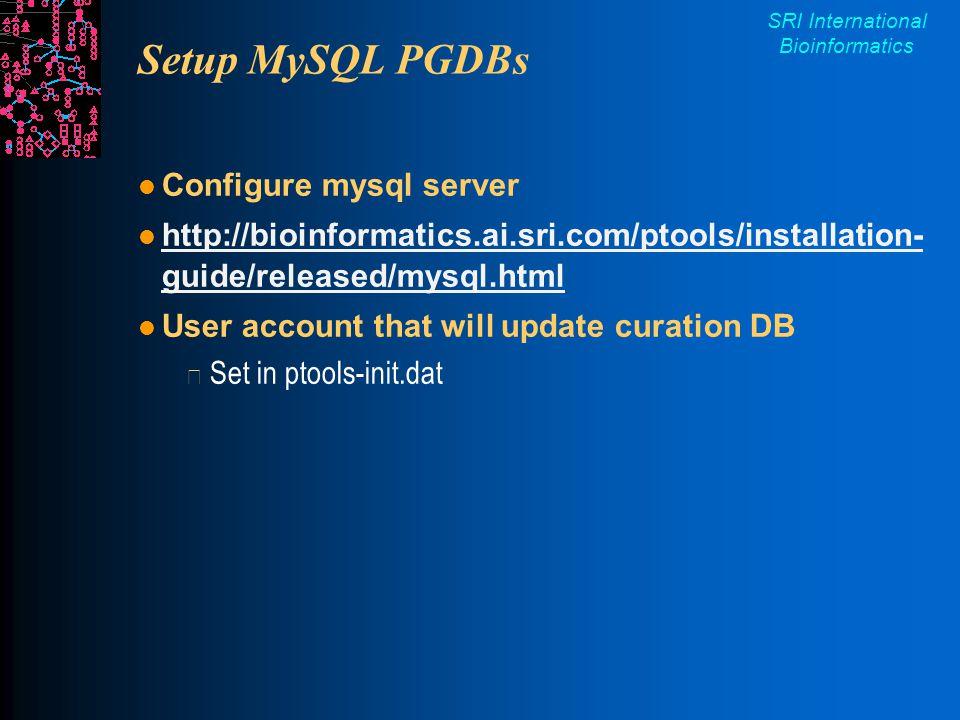 SRI International Bioinformatics Setup MySQL PGDBs Configure mysql server http://bioinformatics.ai.sri.com/ptools/installation- guide/released/mysql.html http://bioinformatics.ai.sri.com/ptools/installation- guide/released/mysql.html User account that will update curation DB Set in ptools-init.dat