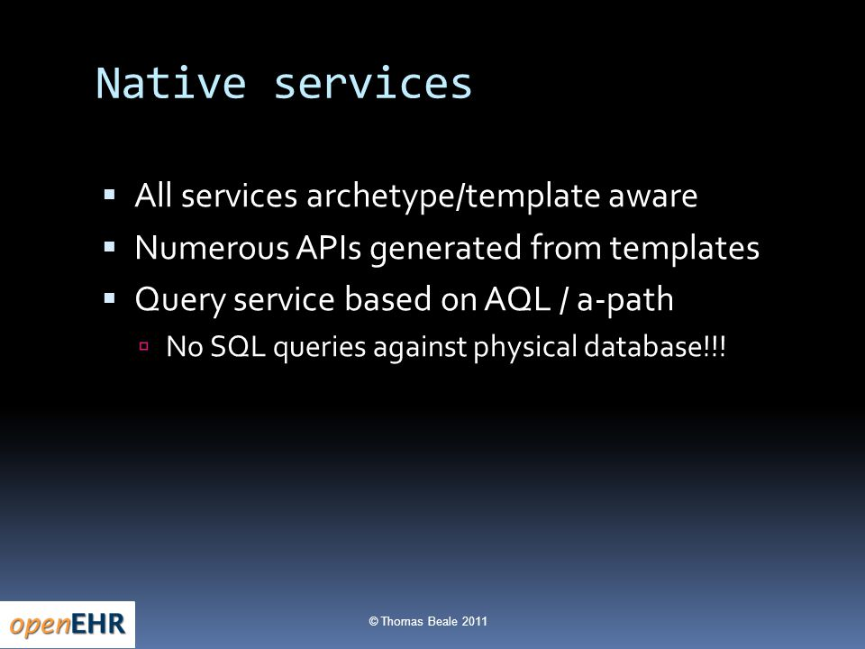 © Thomas Beale 2011 Native services  All services archetype/template aware  Numerous APIs generated from templates  Query service based on AQL / a-path  No SQL queries against physical database!!!
