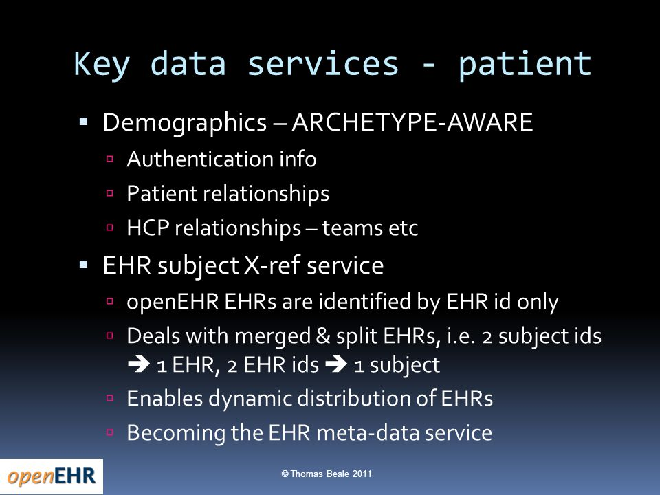 © Thomas Beale 2011 Key data services - patient  Demographics – ARCHETYPE-AWARE  Authentication info  Patient relationships  HCP relationships – teams etc  EHR subject X-ref service  openEHR EHRs are identified by EHR id only  Deals with merged & split EHRs, i.e.