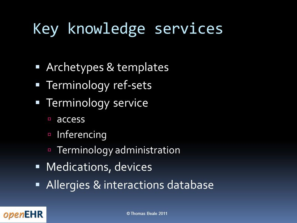 © Thomas Beale 2011 Key knowledge services  Archetypes & templates  Terminology ref-sets  Terminology service  access  Inferencing  Terminology administration  Medications, devices  Allergies & interactions database