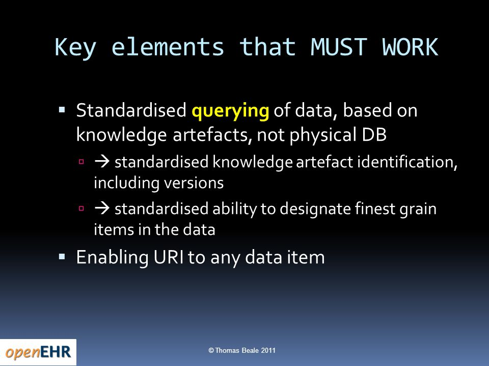 © Thomas Beale 2011 Key elements that MUST WORK  Standardised querying of data, based on knowledge artefacts, not physical DB   standardised knowledge artefact identification, including versions   standardised ability to designate finest grain items in the data  Enabling URI to any data item