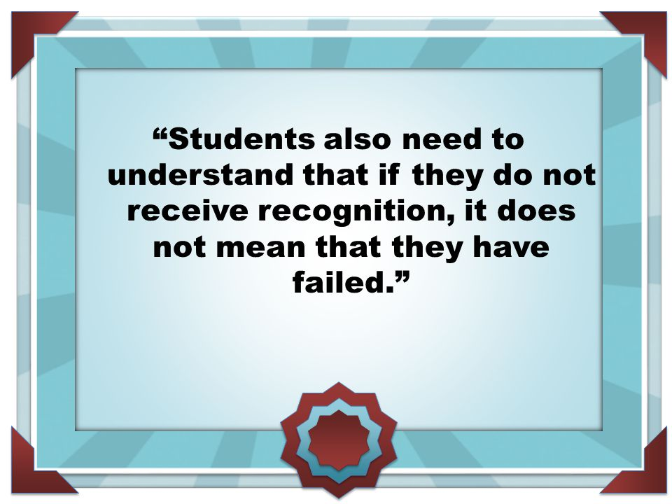 Students also need to understand that if they do not receive recognition, it does not mean that they have failed.