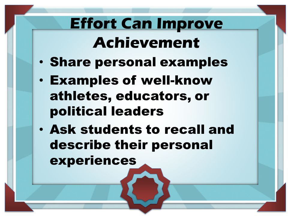 Effort Can Improve Achievement Share personal examples Examples of well-know athletes, educators, or political leaders Ask students to recall and desc