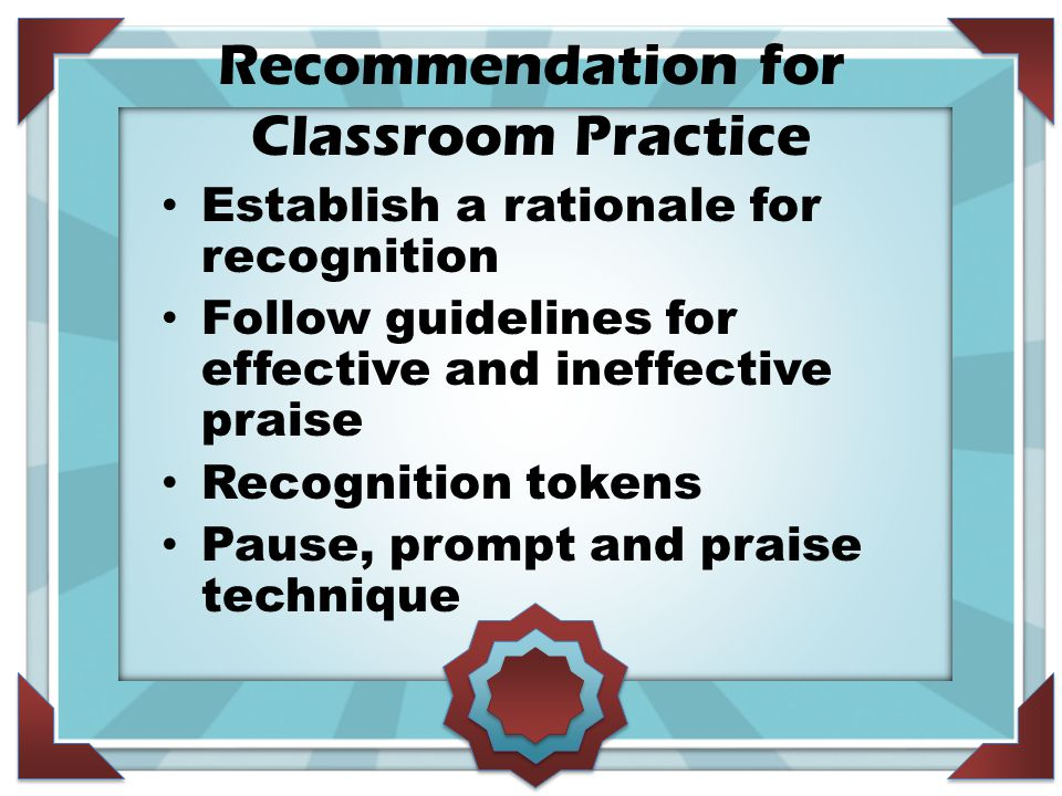 Recommendation for Classroom Practice Establish a rationale for recognition Follow guidelines for effective and ineffective praise Recognition tokens Pause, prompt and praise technique