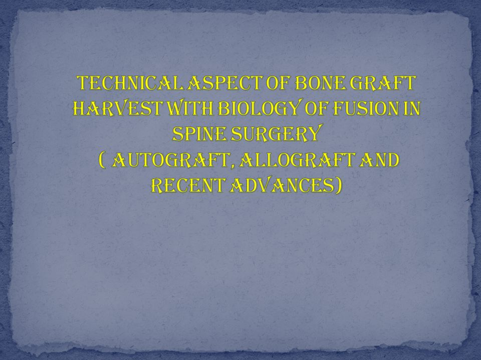 Biology of fusion in spine Autograft allograft and recent advances Technical aspects of bone graft harvest and complications