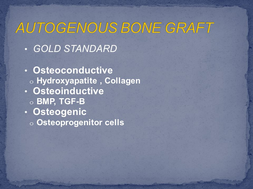 GOLD STANDARD Osteoconductive o Hydroxyapatite, Collagen Osteoinductive o BMP, TGF-B Osteogenic o Osteoprogenitor cells