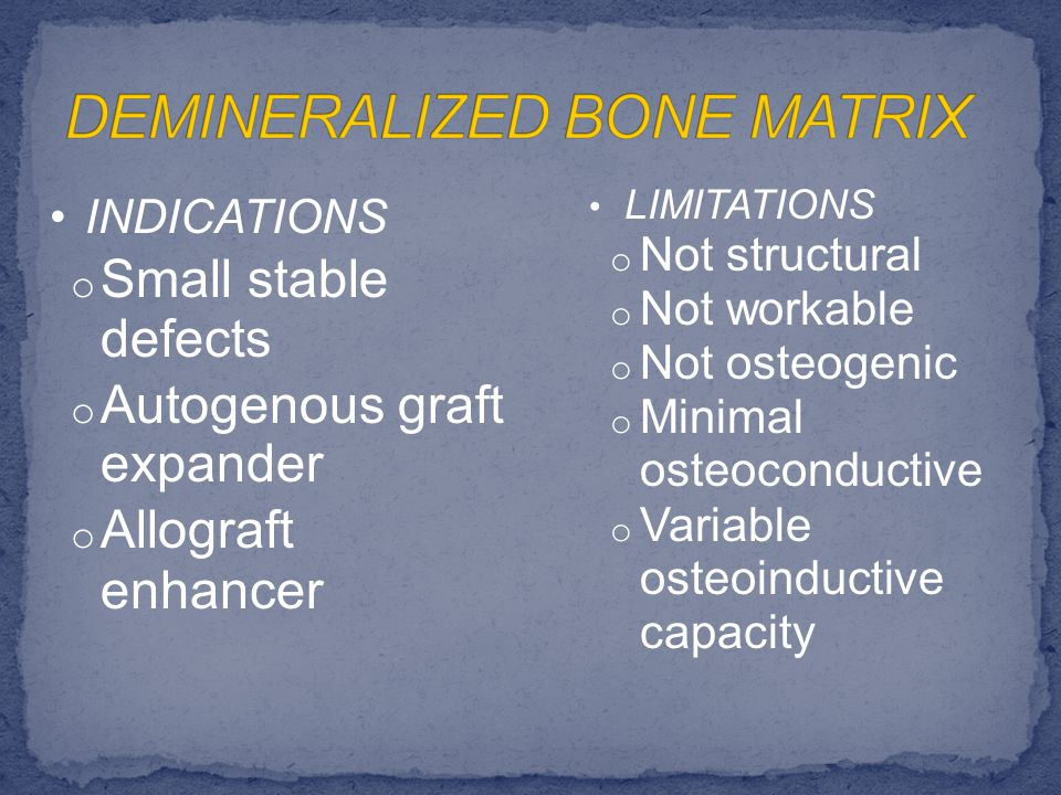 INDICATIONS o Small stable defects o Autogenous graft expander o Allograft enhancer LIMITATIONS o Not structural o Not workable o Not osteogenic o Minimal osteoconductive o Variable osteoinductive capacity