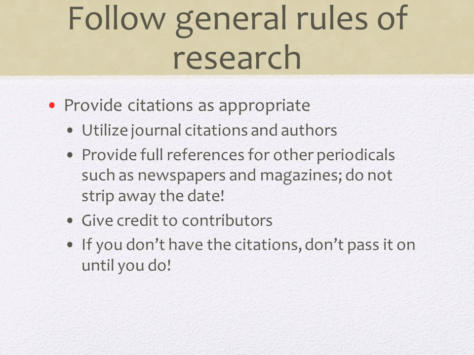 Follow general rules of research Provide citations as appropriate Utilize journal citations and authors Provide full references for other periodicals such as newspapers and magazines; do not strip away the date.