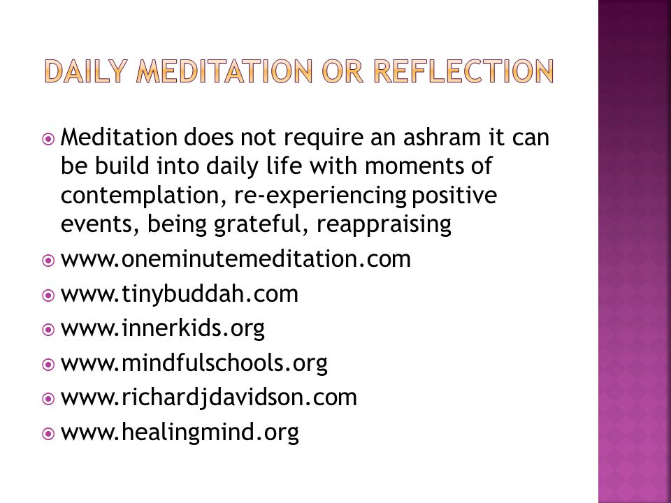  Meditation does not require an ashram it can be build into daily life with moments of contemplation, re-experiencing positive events, being grateful, reappraising  www.oneminutemeditation.com  www.tinybuddah.com  www.innerkids.org  www.mindfulschools.org  www.richardjdavidson.com  www.healingmind.org