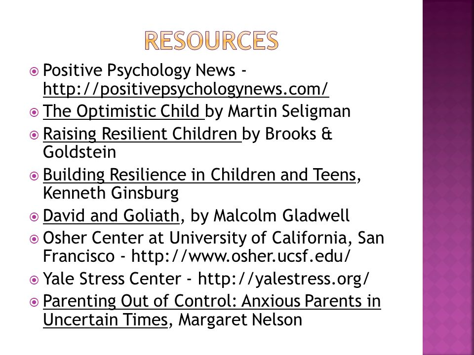  Positive Psychology News - http://positivepsychologynews.com/  The Optimistic Child by Martin Seligman  Raising Resilient Children by Brooks & Goldstein  Building Resilience in Children and Teens, Kenneth Ginsburg  David and Goliath, by Malcolm Gladwell  Osher Center at University of California, San Francisco - http://www.osher.ucsf.edu/  Yale Stress Center - http://yalestress.org/  Parenting Out of Control: Anxious Parents in Uncertain Times, Margaret Nelson