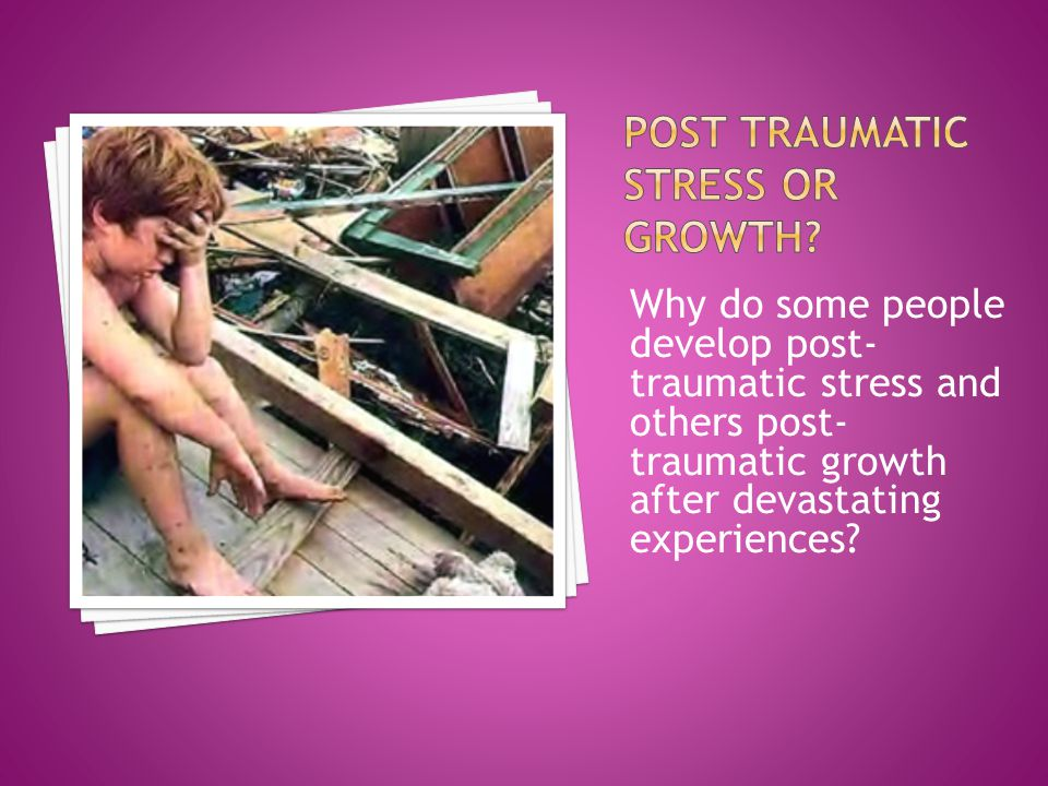 Why do some people develop post- traumatic stress and others post- traumatic growth after devastating experiences