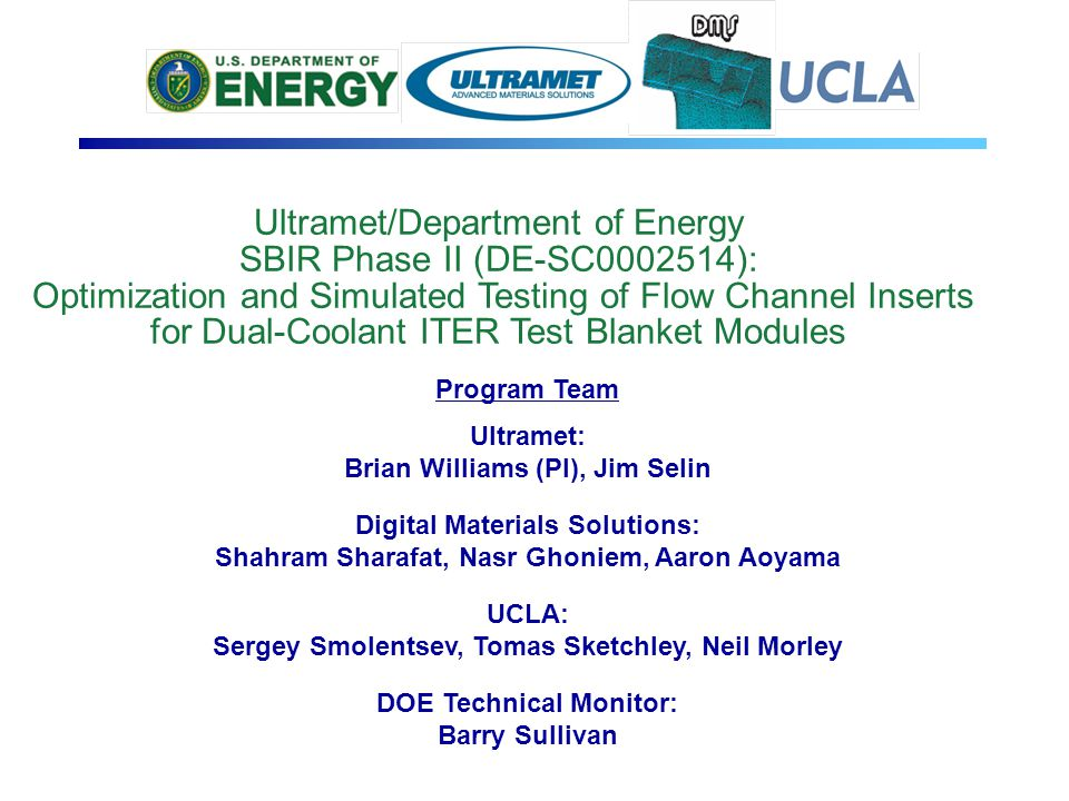 Program Team Ultramet: Brian Williams (PI), Jim Selin Digital Materials Solutions: Shahram Sharafat, Nasr Ghoniem, Aaron Aoyama UCLA: Sergey Smolentsev, Tomas Sketchley, Neil Morley DOE Technical Monitor: Barry Sullivan Ultramet/Department of Energy SBIR Phase II (DE-SC0002514): Optimization and Simulated Testing of Flow Channel Inserts for Dual-Coolant ITER Test Blanket Modules