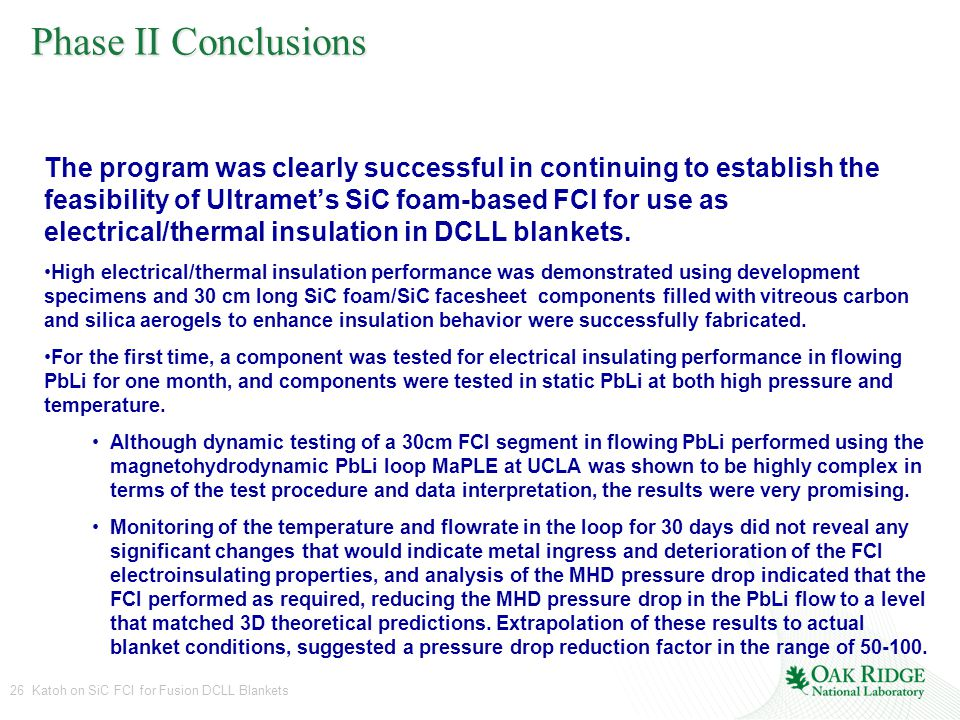 26 Katoh on SiC FCI for Fusion DCLL Blankets Phase II Conclusions The program was clearly successful in continuing to establish the feasibility of Ultramet's SiC foam-based FCI for use as electrical/thermal insulation in DCLL blankets.