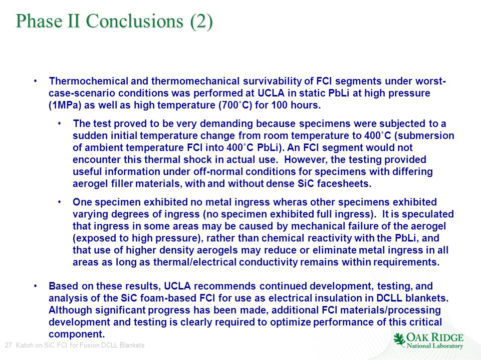 27 Katoh on SiC FCI for Fusion DCLL Blankets Phase II Conclusions (2) Thermochemical and thermomechanical survivability of FCI segments under worst- case-scenario conditions was performed at UCLA in static PbLi at high pressure (1MPa) as well as high temperature (700˚C) for 100 hours.