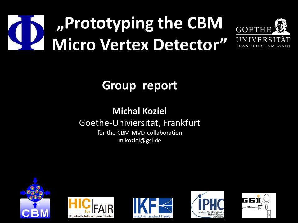 """Prototyping the CBM Micro Vertex Detector Group report Michal Koziel Goethe-Univiersität, Frankfurt for the CBM-MVD collaboration m.koziel@gsi.de 1"