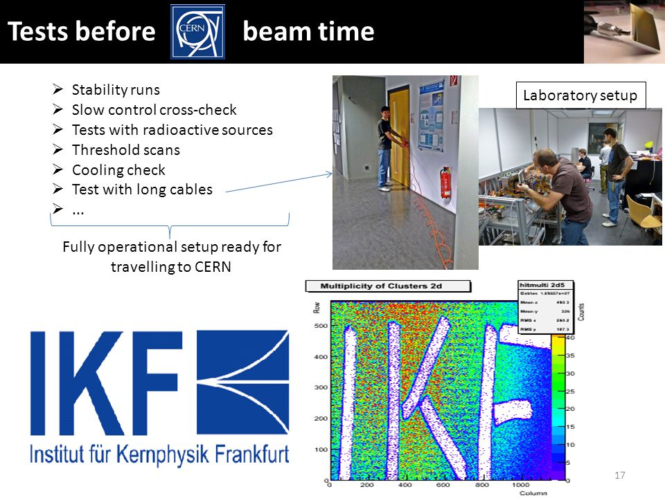 Tests before beam time 17  Stability runs  Slow control cross-check  Tests with radioactive sources  Threshold scans  Cooling check  Test with long cables ...