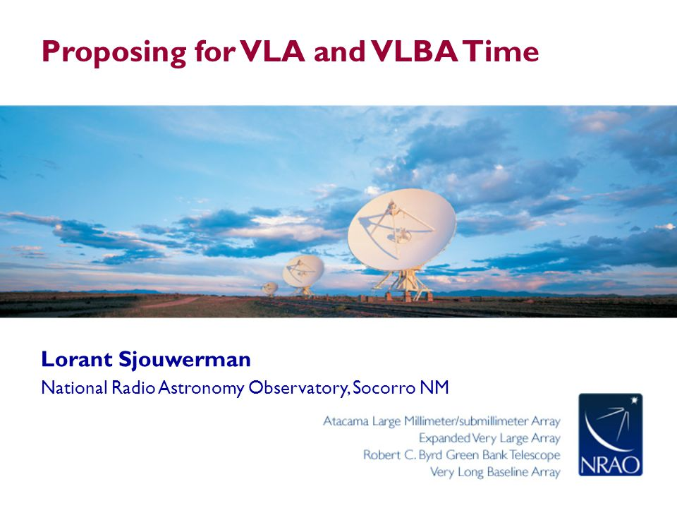 Outline Proposal writing – Generic Science goal Requirements Other considerations – VLA and VLBA (and GBT) NRAO call for proposals VLA configurations and VL(B)A dynamic scheduling Proposal Submission Tool (PST) Regular proposal submission process Other Proposal Types and Routes NRAO VLA Proposing for VLA and VLBA Time - Webinar, 2012 June 11 2 NRAO VLBA