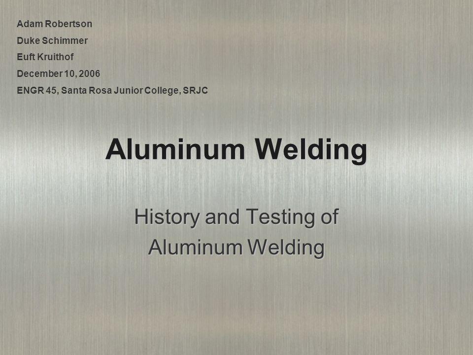 Aluminum Welding History and Testing of Aluminum Welding Adam Robertson Duke Schimmer Euft Kruithof December 10, 2006 ENGR 45, Santa Rosa Junior College, SRJC