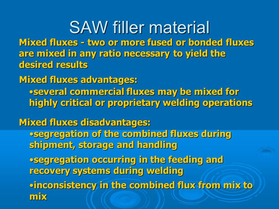 SAW filler material Mixed fluxes advantages: several commercial fluxes may be mixed for highly critical or proprietary welding operationsseveral comme