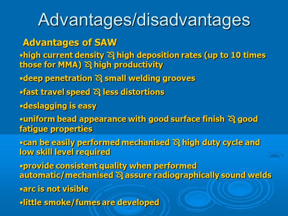 Advantages/disadvantages Advantages of SAW high current density  high deposition rates (up to 10 times those for MMA)  high productivityhigh current