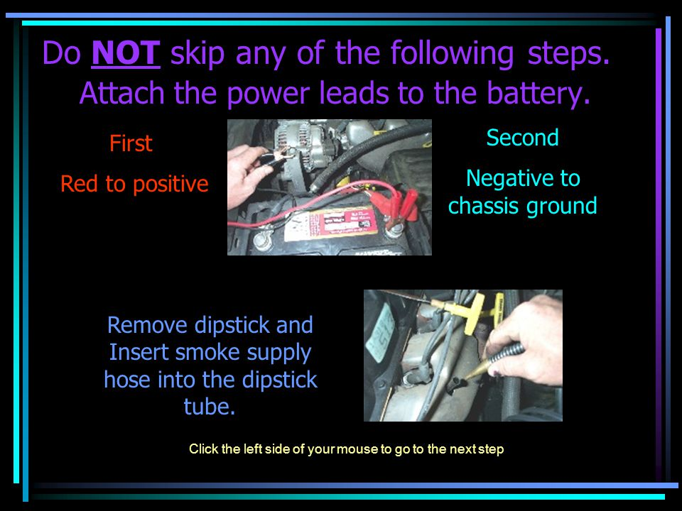 Do NOT skip any of the following steps. Attach the power leads to the battery. First Red to positive Second Negative to chassis ground Remove dipstick