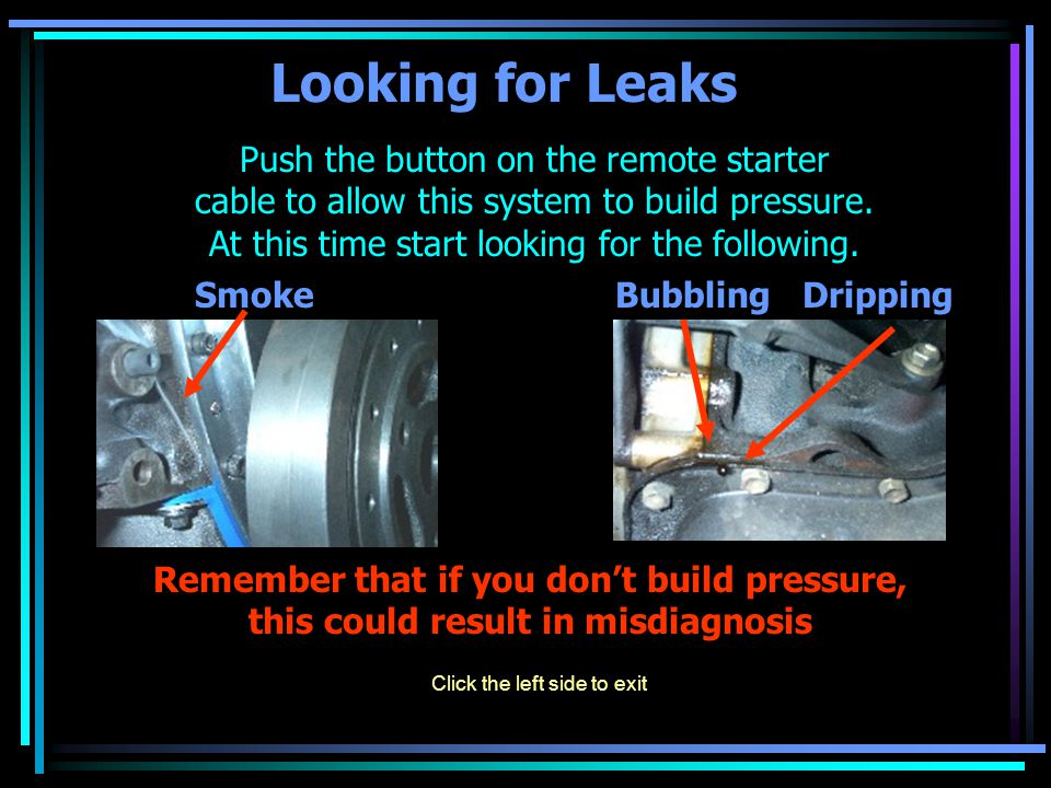 Looking for Leaks Push the button on the remote starter cable to allow this system to build pressure. At this time start looking for the following. Sm