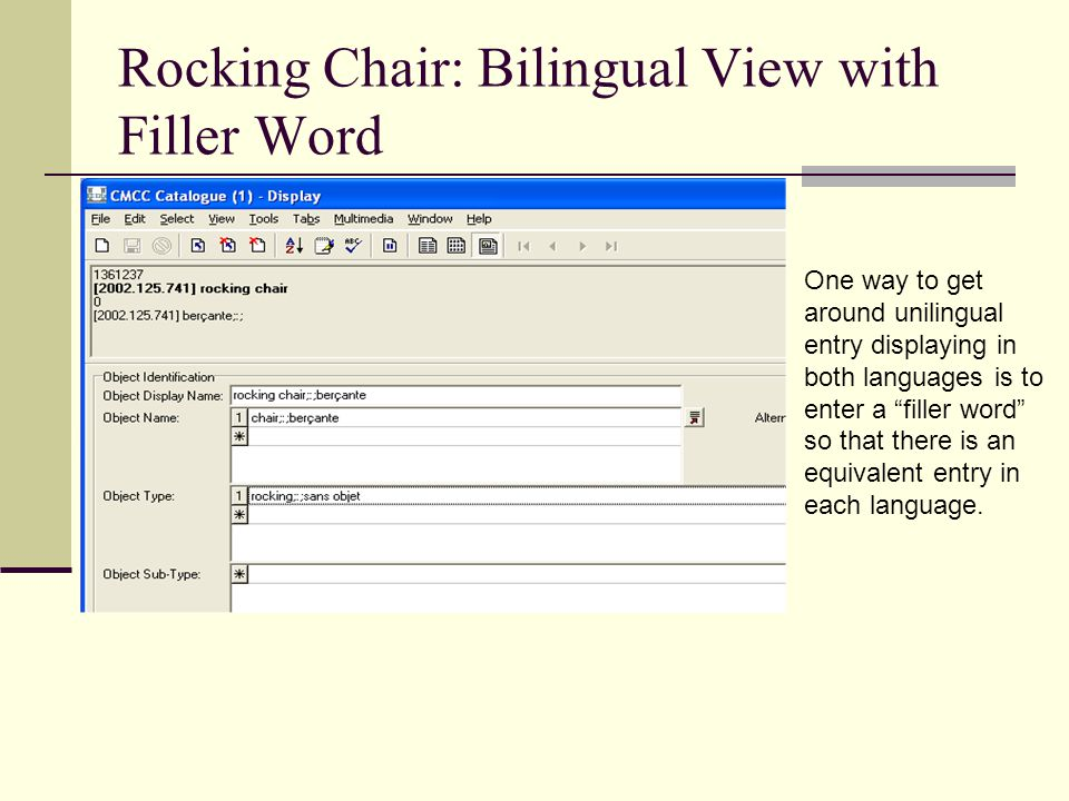 Rocking Chair: Bilingual View with Filler Word One way to get around unilingual entry displaying in both languages is to enter a filler word so that there is an equivalent entry in each language.