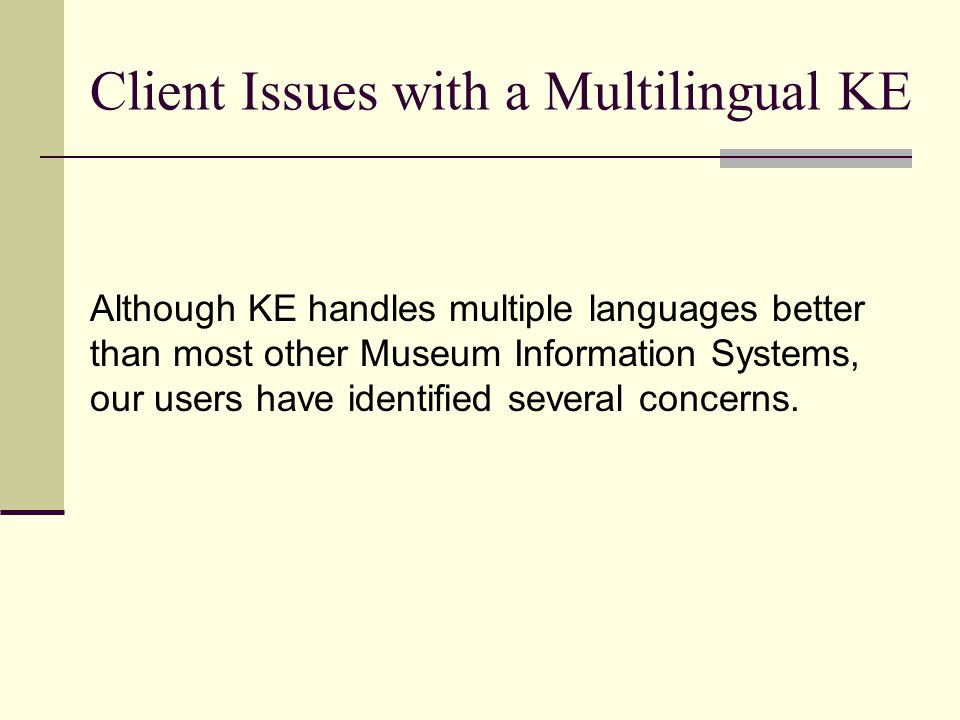 Client Issues with a Multilingual KE Although KE handles multiple languages better than most other Museum Information Systems, our users have identified several concerns.