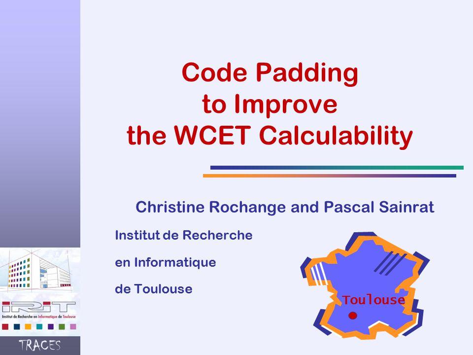 TRACES Code Padding to Improve the WCET Calculability Christine Rochange and Pascal Sainrat Institut de Recherche en Informatique de Toulouse Toulouse