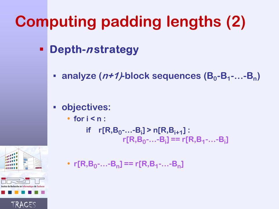 TRACES Computing padding lengths (2)  Depth-n strategy § analyze (n+1)-block sequences (B 0 -B 1 -…-B n ) § objectives:  for i < n : if r[R,B 0 -…-B i ] > n[R,B i+1 ] : r[R,B 0 -…-B i ] == r[R,B 1 -…-B i ]  r[R,B 0 -…-B n ] == r[R,B 1 -…-B n ]